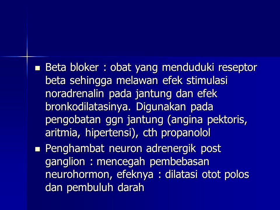  Beta bloker : obat yang menduduki reseptor beta sehingga melawan efek stimulasi noradrenalin pada jantung dan efek bronkodilatasinya. Digunakan pada