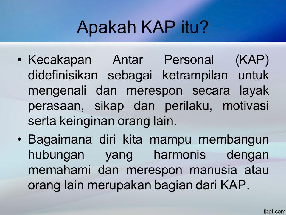 Apakah KAP itu? •Kecakapan Antar Personal (KAP) didefinisikan sebagai ketrampilan untuk mengenali dan merespon secara layak perasaan, sikap dan perila