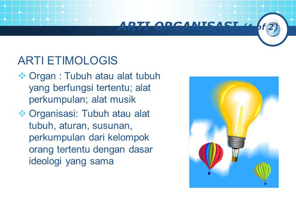 ARTI ORGANISASI (2 of 2) ARTI TERMINOLOGIS  Organisasi adalah kesatuan (entity) sosial yang dikoordinasikan secara sadar dengan sebuah batasan yang relatif dapat diidentifikasikan, yang bekerja atas dasar yang relatif terus menerus untuk mencapai suatu tujuan bersama atau sekelompok tujuan