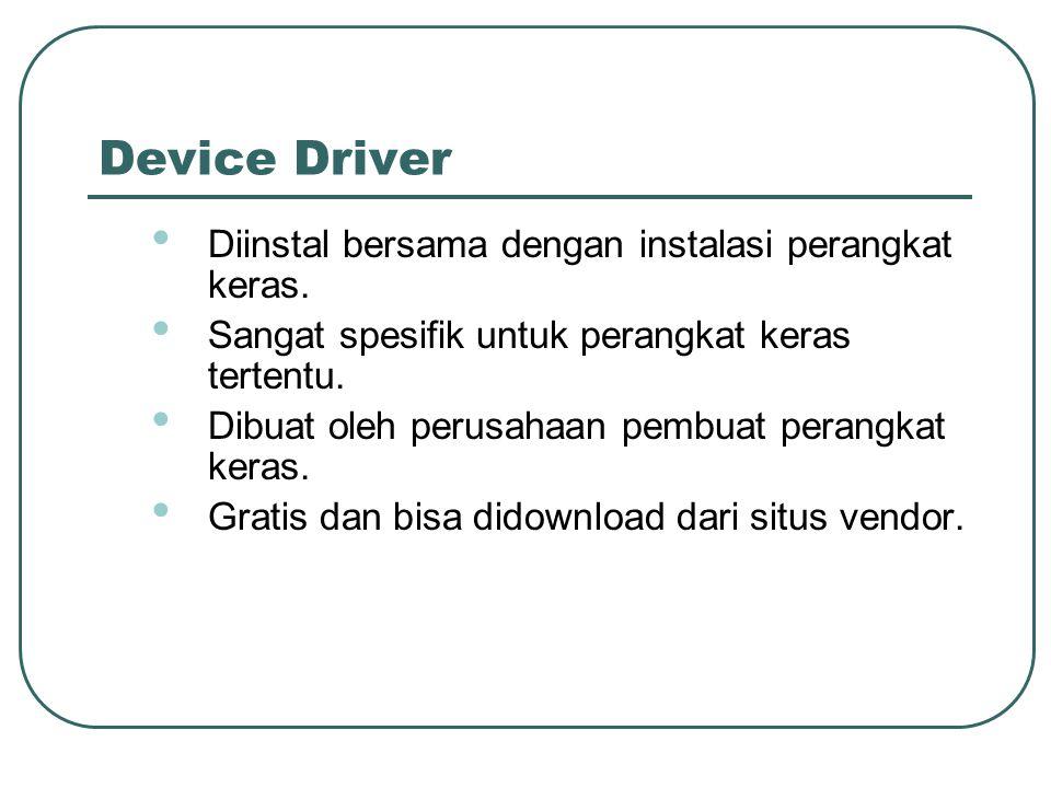 Device Driver • Diinstal bersama dengan instalasi perangkat keras. • Sangat spesifik untuk perangkat keras tertentu. • Dibuat oleh perusahaan pembuat
