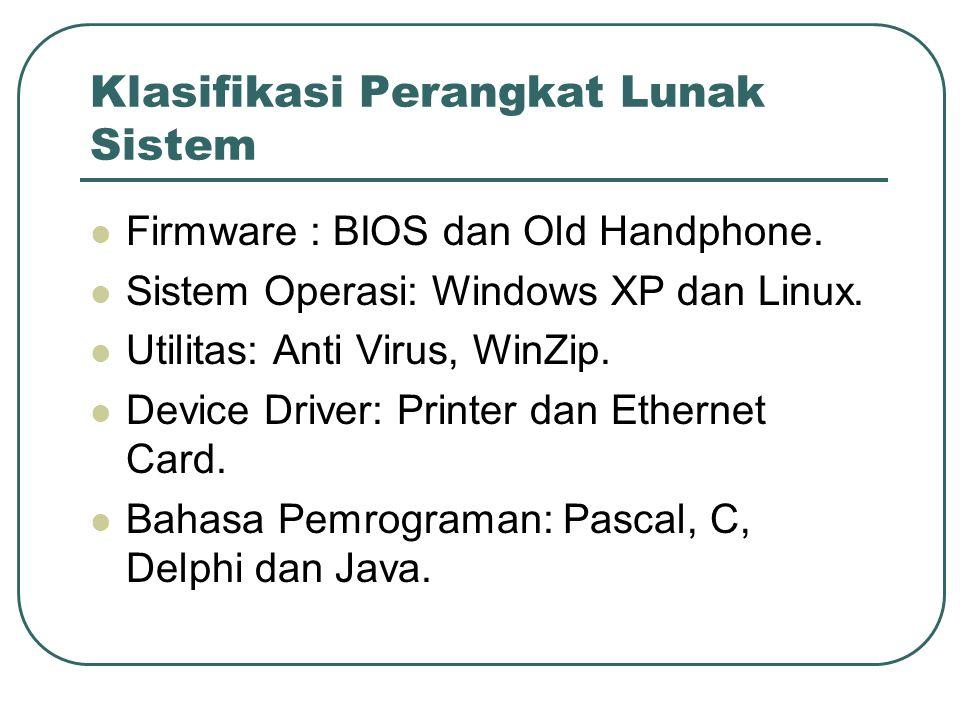 Klasifikasi Perangkat Lunak Sistem  Firmware : BIOS dan Old Handphone.  Sistem Operasi: Windows XP dan Linux.  Utilitas: Anti Virus, WinZip.  Devi