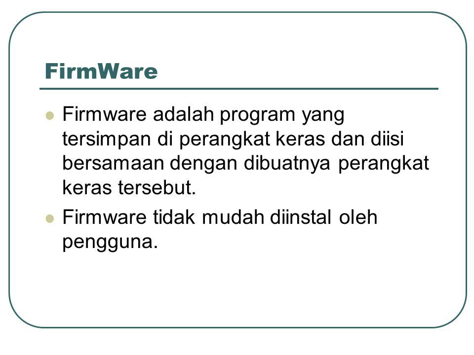 FirmWare  Firmware adalah program yang tersimpan di perangkat keras dan diisi bersamaan dengan dibuatnya perangkat keras tersebut.  Firmware tidak m