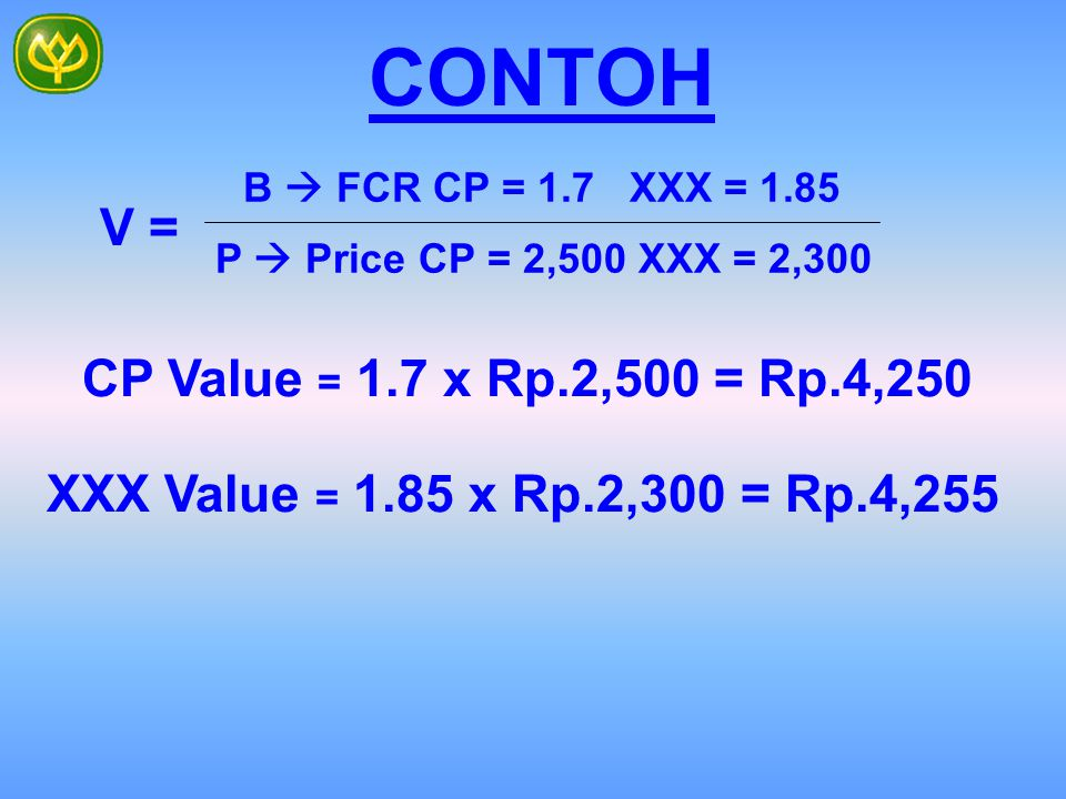 CONTOH Value = Functional Benefit Price (Cost Paid) V = B  FCR CP = 1.7 XXX = 2.0 P  Price CP = 2,500 XXX = 2,300 CP Value = 1.7 x Rp.2,500 = Rp.4,2