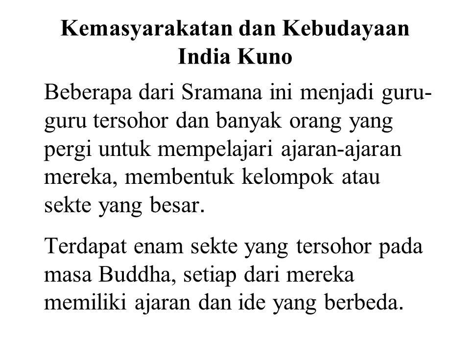 Kemasyarakatan dan Kebudayaan India Kuno Beberapa dari Sramana ini menjadi guru- guru tersohor dan banyak orang yang pergi untuk mempelajari ajaran-aj