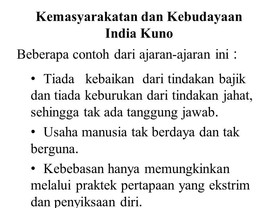 Kemasyarakatan dan Kebudayaan India Kuno Beberapa contoh dari ajaran-ajaran ini : • Tiada kebaikan dari tindakan bajik dan tiada keburukan dari tindak