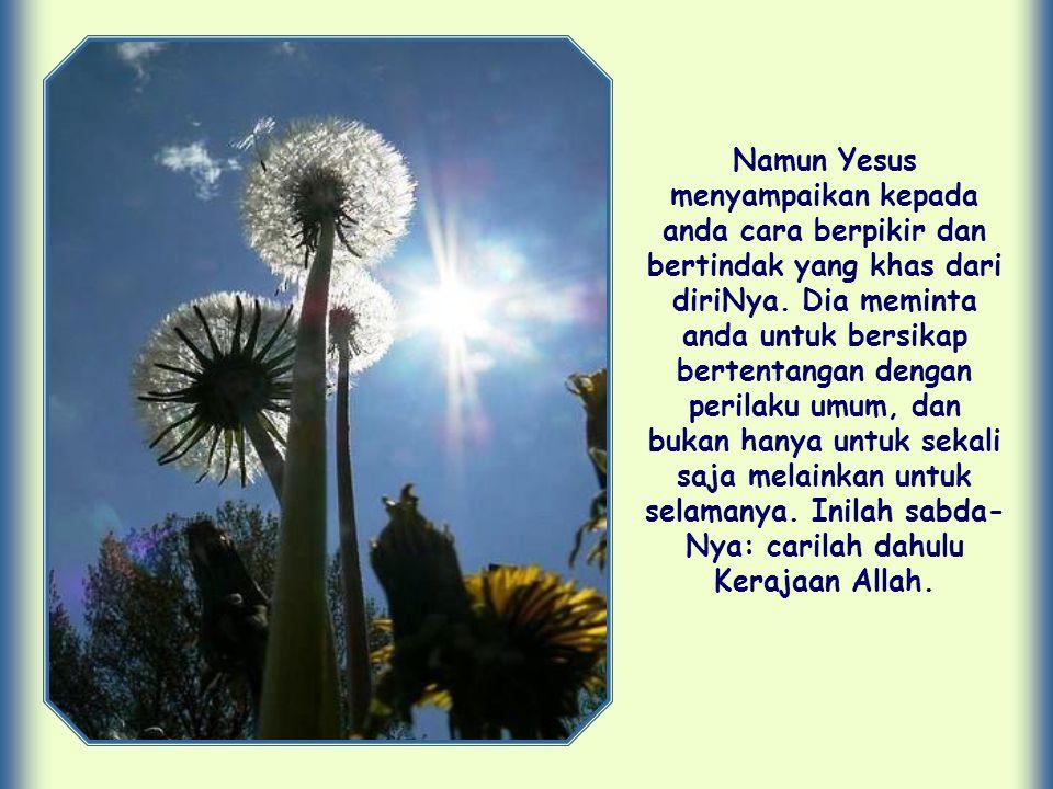 Oleh karena itu Dia berkata: Carilah dahulu Kerajaan Allah… .