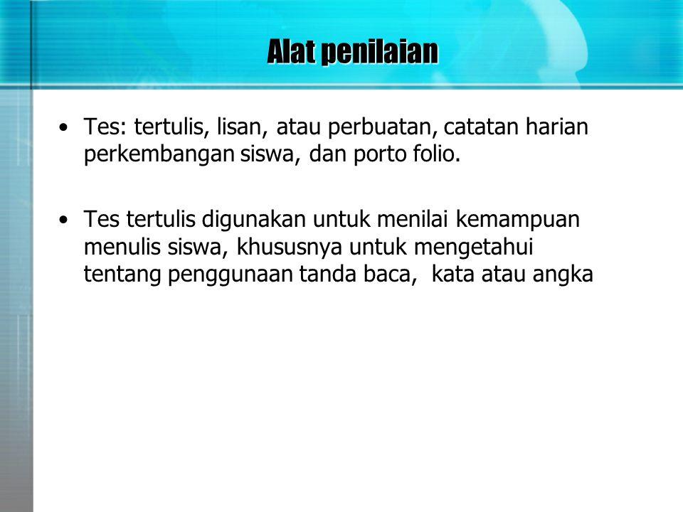 Alat penilaian •Tes: tertulis, lisan, atau perbuatan, catatan harian perkembangan siswa, dan porto folio. •Tes tertulis digunakan untuk menilai kemamp