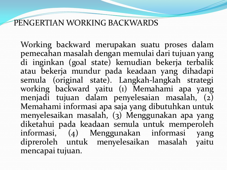 PENGERTIAN WORKING BACKWARDS Working backward merupakan suatu proses dalam pemecahan masalah dengan memulai dari tujuan yang di inginkan (goal state) kemudian bekerja terbalik atau bekerja mundur pada keadaan yang dihadapi semula (original state).