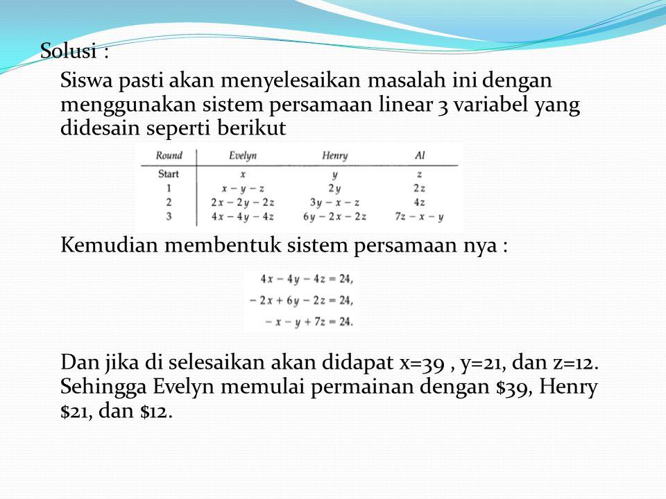 Solusi : Siswa pasti akan menyelesaikan masalah ini dengan menggunakan sistem persamaan linear 3 variabel yang didesain seperti berikut Kemudian membentuk sistem persamaan nya : Dan jika di selesaikan akan didapat x=39, y=21, dan z=12.