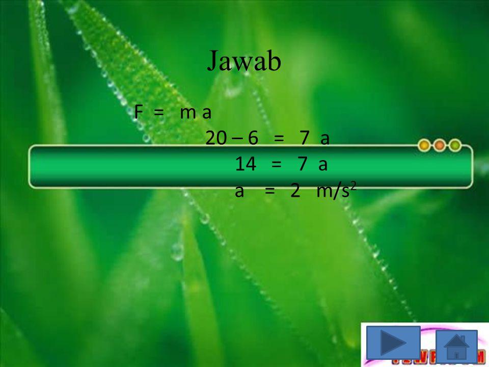 Jawab F = m a 20 – 6 = 7 a 14 = 7 a a = 2 m/s 2