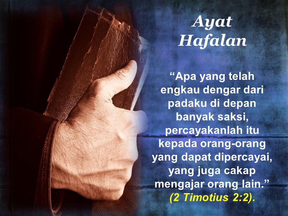 Ayat Hafalan Apa yang telah engkau dengar dari padaku di depan banyak saksi, percayakanlah itu kepada orang-orang yang dapat dipercayai, yang juga cakap mengajar orang lain. (2 Timotius 2:2).
