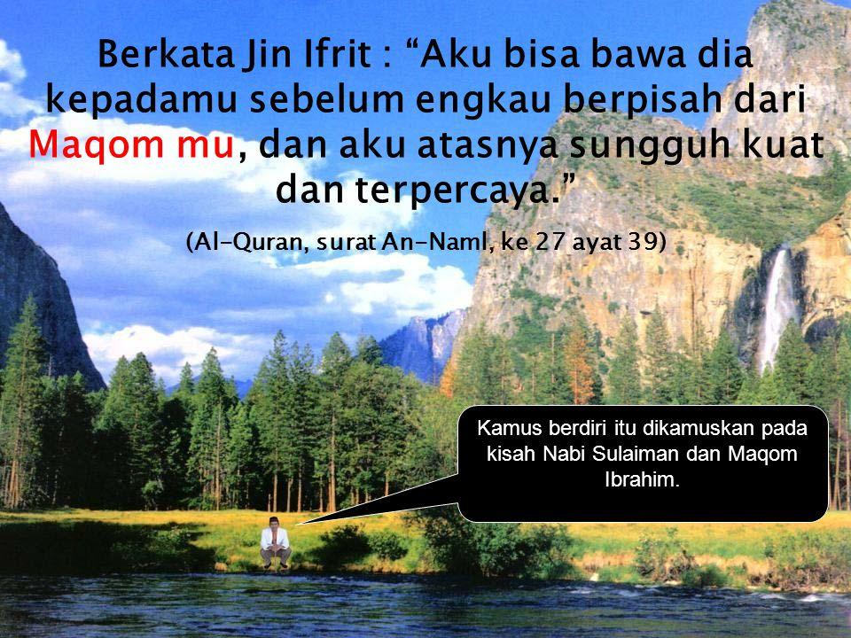 """Kamus berdiri itu dikamuskan pada kisah Nabi Sulaiman dan Maqom Ibrahim. Berkata Jin Ifrit : """"Aku bisa bawa dia kepadamu sebelum engkau berpisah dari"""