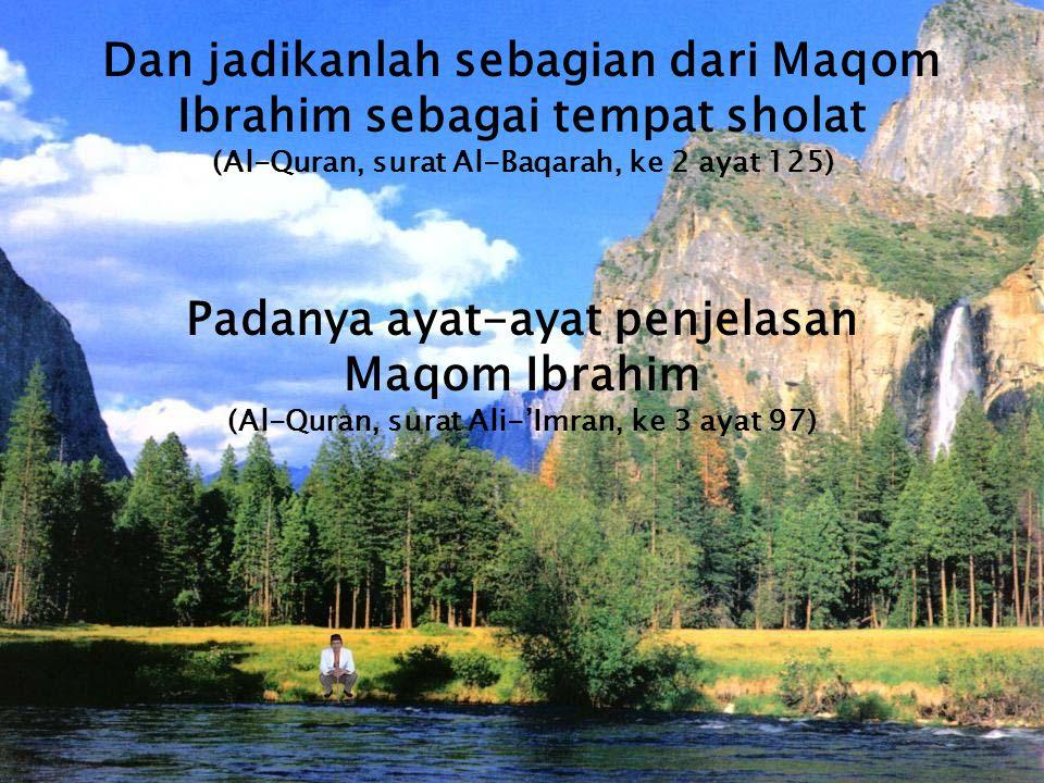 Dan jadikanlah sebagian dari Maqom Ibrahim sebagai tempat sholat (Al-Quran, surat Al-Baqarah, ke 2 ayat 125) Padanya ayat-ayat penjelasan Maqom Ibrahi