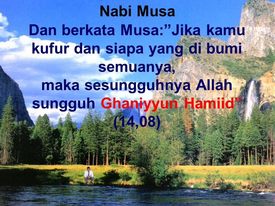 "Dan berkata Musa:""Jika kamu kufur dan siapa yang di bumi semuanya, maka sesungguhnya Allah sungguh Ghaniyyun Hamiid"" (14,08) Nabi Musa"