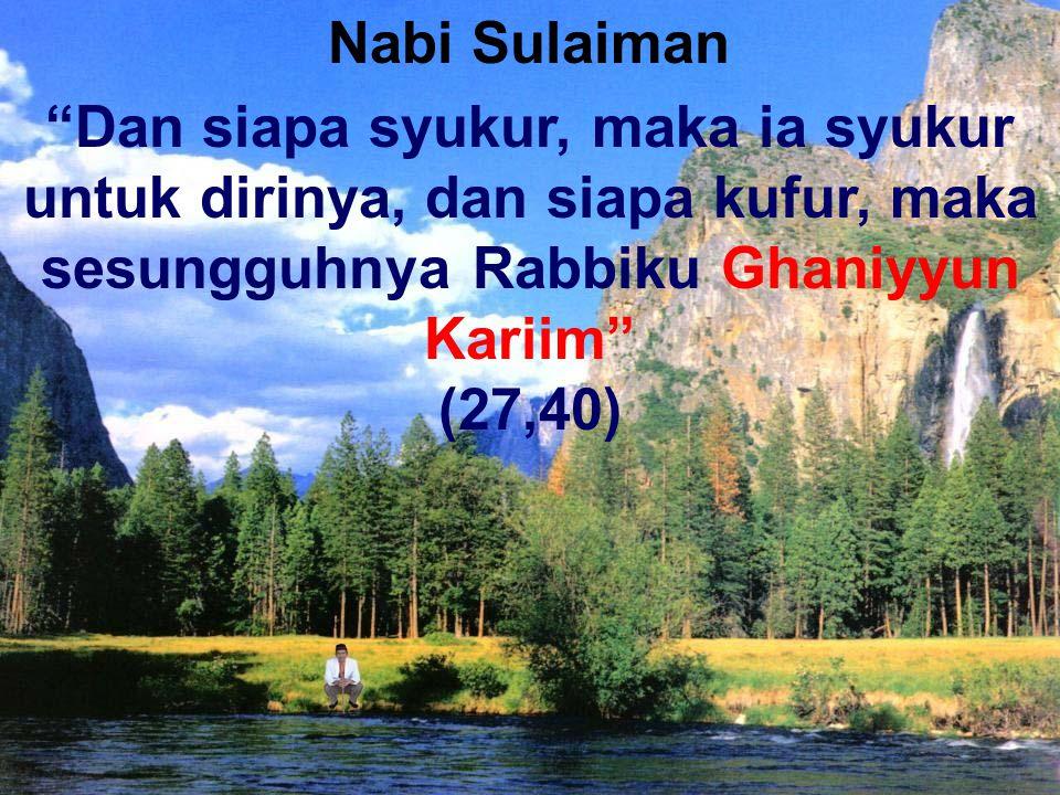 """""""Dan siapa syukur, maka ia syukur untuk dirinya, dan siapa kufur, maka sesungguhnya Rabbiku Ghaniyyun Kariim"""" (27,40) Nabi Sulaiman"""