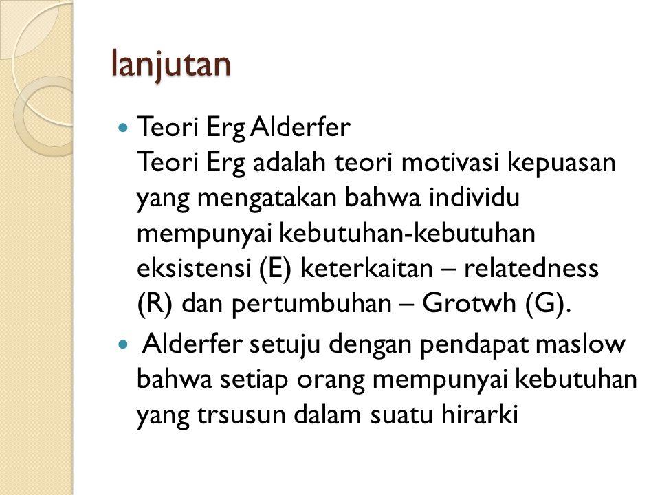 lanjutan  Teori Erg Alderfer Teori Erg adalah teori motivasi kepuasan yang mengatakan bahwa individu mempunyai kebutuhan-kebutuhan eksistensi (E) ket