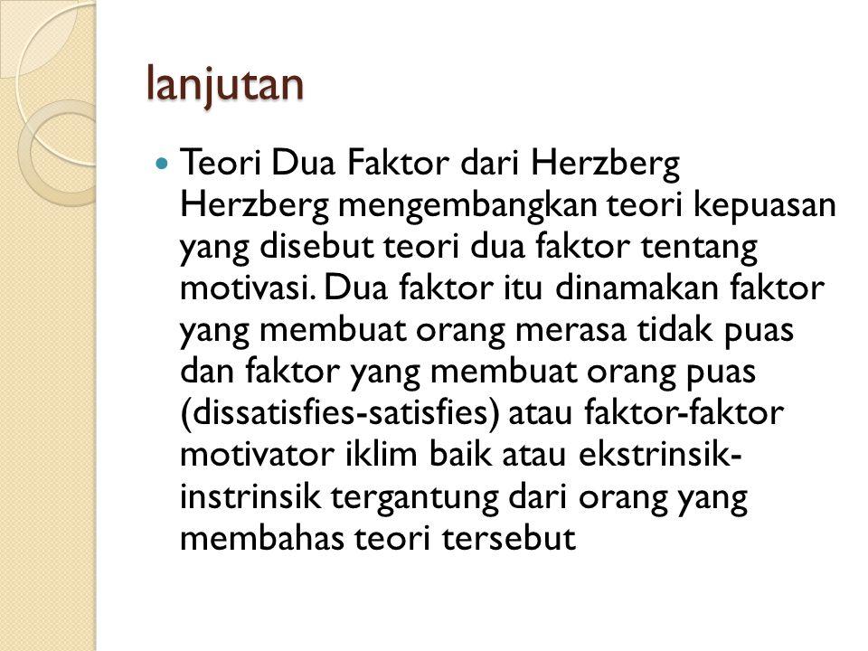lanjutan  Teori Dua Faktor dari Herzberg Herzberg mengembangkan teori kepuasan yang disebut teori dua faktor tentang motivasi. Dua faktor itu dinamak