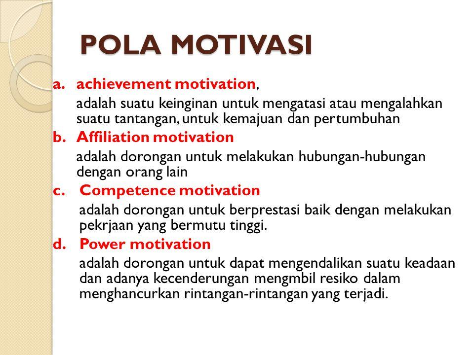 POLA MOTIVASI a.achievement motivation, adalah suatu keinginan untuk mengatasi atau mengalahkan suatu tantangan, untuk kemajuan dan pertumbuhan b. Aff