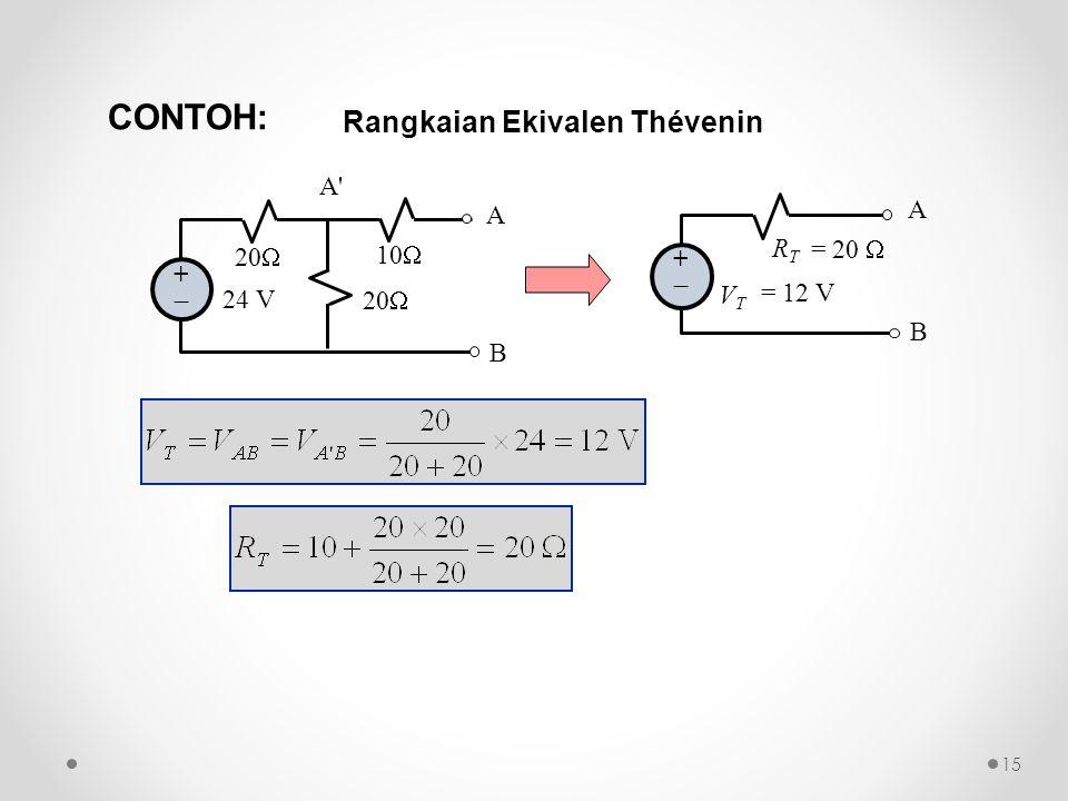 A B ++ 24 V 20  10  A B ++ A'A' Rangkaian Ekivalen Thévenin V T = 12 V R T = 20  CONTOH: 15