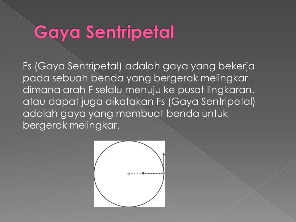 Fs (Gaya Sentripetal) adalah gaya yang bekerja pada sebuah benda yang bergerak melingkar dimana arah F selalu menuju ke pusat lingkaran. atau dapat ju
