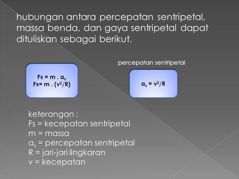 hubungan antara percepatan sentripetal, massa benda, dan gaya sentripetal dapat dituliskan sebagai berikut. keterangan : Fs = kecepatan sentripetal m