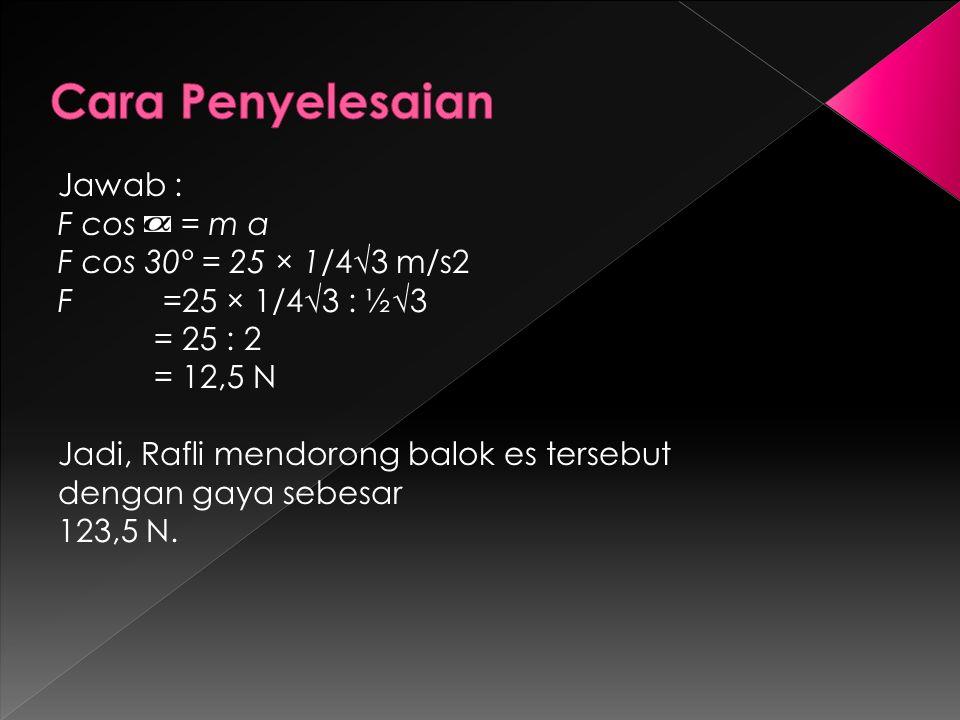 Jawab : F cos = m a F cos 30° = 25 × 1/4√3 m/s2 F =25 × 1/4√3 : ½√3 = 25 : 2 = 12,5 N Jadi, Rafli mendorong balok es tersebut dengan gaya sebesar 123,5 N.
