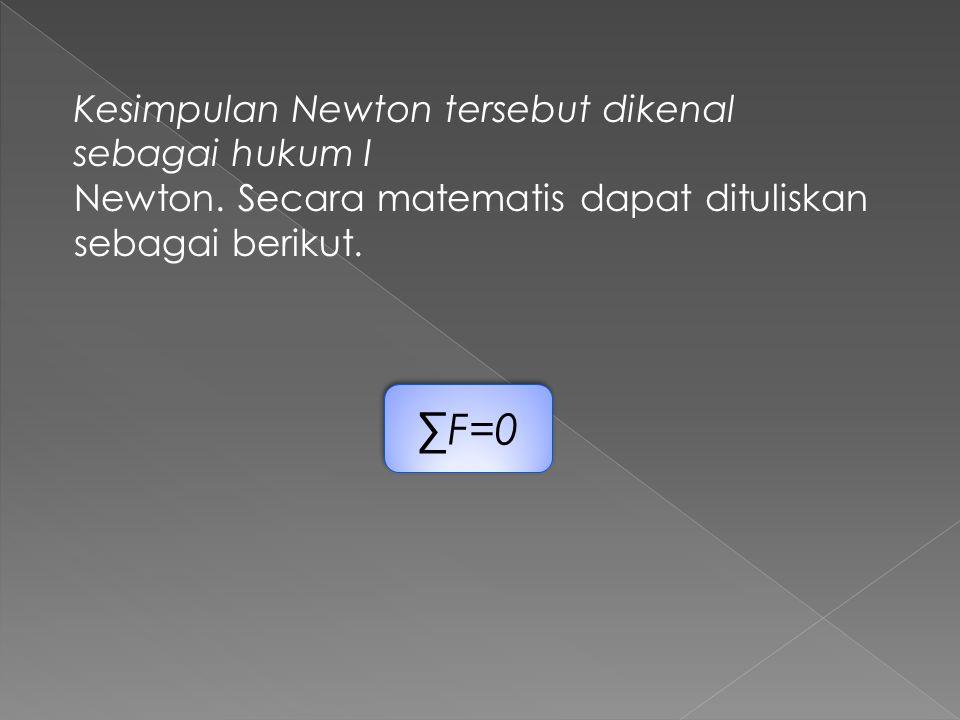 Kesimpulan Newton tersebut dikenal sebagai hukum I Newton. Secara matematis dapat dituliskan sebagai berikut. ∑F=0