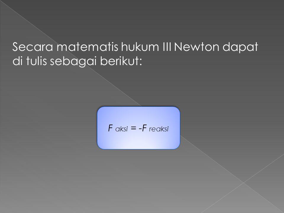 Secara matematis hukum III Newton dapat di tulis sebagai berikut: F aksi = -F reaksi