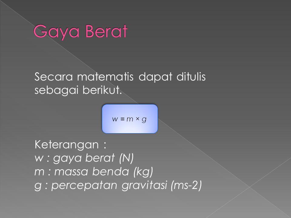 Secara matematis dapat ditulis sebagai berikut. Keterangan : w : gaya berat (N) m : massa benda (kg) g : percepatan gravitasi (ms-2) w = m × g