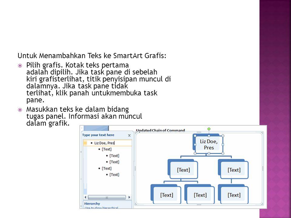 Untuk Menambahkan Teks ke SmartArt Grafis:  Pilih grafis. Kotak teks pertama adalah dipilih. Jika task pane di sebelah kiri grafisterlihat, titik pen