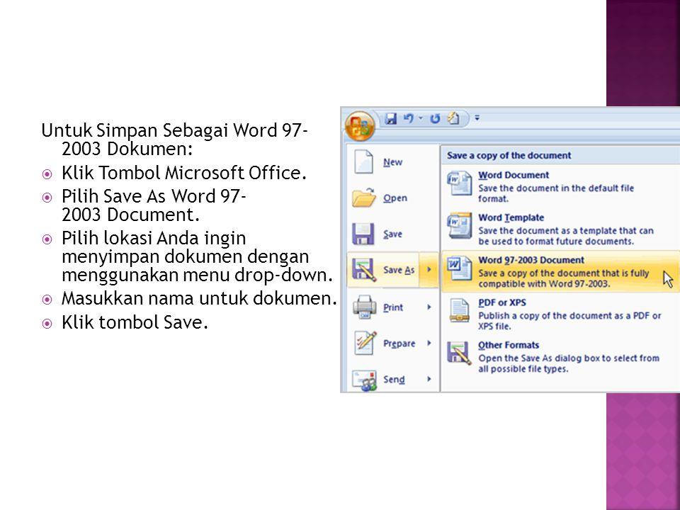 Untuk Simpan Sebagai Word 97- 2003 Dokumen:  Klik Tombol Microsoft Office.  Pilih Save As Word 97- 2003 Document.  Pilih lokasi Anda ingin menyimpa