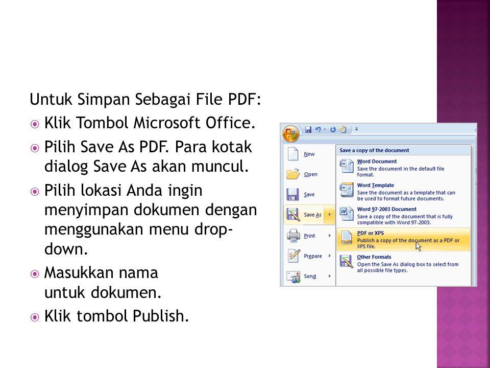 Untuk Simpan Sebagai File PDF:  Klik Tombol Microsoft Office.  Pilih Save As PDF. Para kotak dialog Save As akan muncul.  Pilih lokasi Anda ingin m