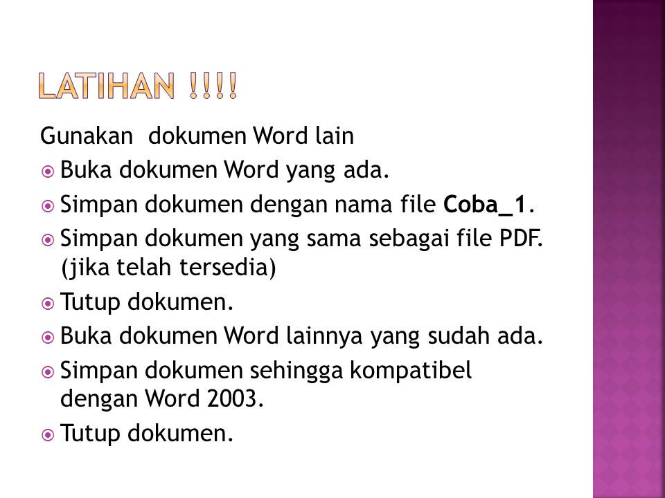 Gunakan dokumen Word lain  Buka dokumen Word yang ada.  Simpan dokumen dengan nama file Coba_1.  Simpan dokumen yang sama sebagai file PDF. (jika t