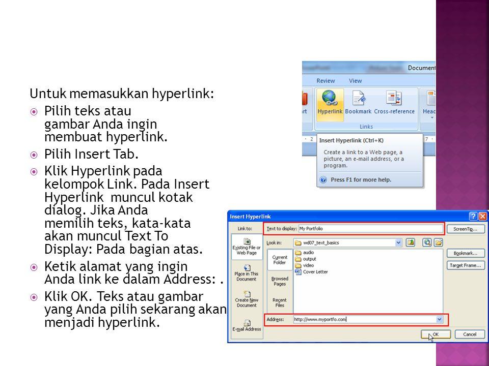 Untuk memasukkan hyperlink:  Pilih teks atau gambar Anda ingin membuat hyperlink.  Pilih Insert Tab.  Klik Hyperlink pada kelompok Link. Pada Inser