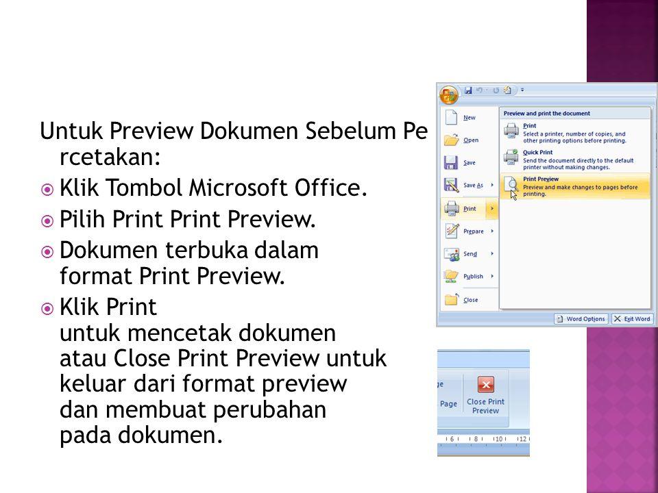 Untuk Preview Dokumen Sebelum Pe rcetakan:  Klik Tombol Microsoft Office.  Pilih Print Print Preview.  Dokumen terbuka dalam format Print Preview.