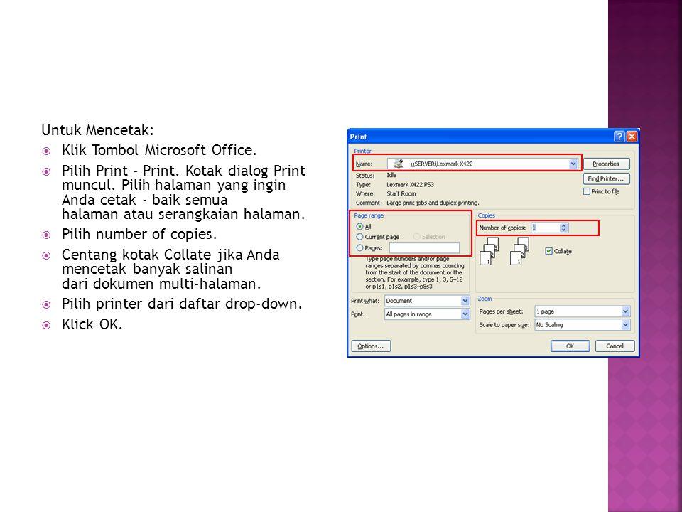 Untuk Mencetak:  Klik Tombol Microsoft Office.  Pilih Print - Print. Kotak dialog Print muncul. Pilih halaman yang ingin Anda cetak - baik semua hal