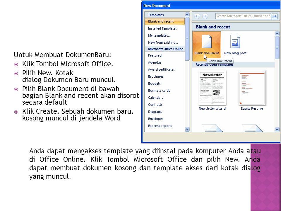 Untuk Membuat DokumenBaru:  Klik Tombol Microsoft Office.  Pilih New. Kotak dialog Dokumen Baru muncul.  Pilih Blank Document di bawah bagian Blank