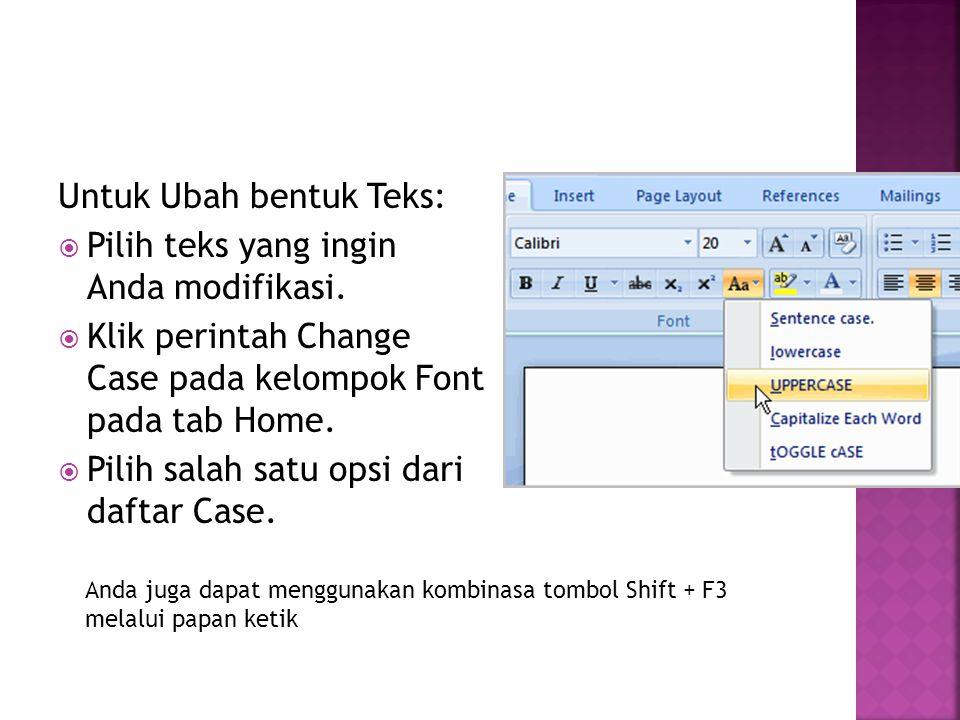 Untuk Ubah bentuk Teks:  Pilih teks yang ingin Anda modifikasi.  Klik perintah Change Case pada kelompok Font pada tab Home.  Pilih salah satu opsi