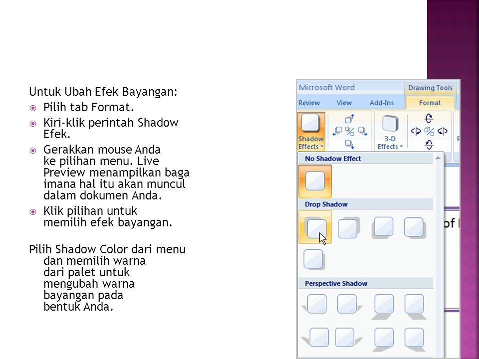 Untuk Ubah Efek Bayangan:  Pilih tab Format.  Kiri-klik perintah Shadow Efek.  Gerakkan mouse Anda ke pilihan menu. Live Preview menampilkan baga i