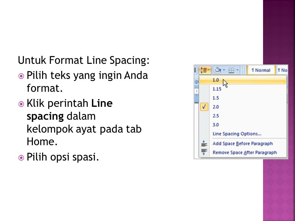 Untuk Format Line Spacing:  Pilih teks yang ingin Anda format.  Klik perintah Line spacing dalam kelompok ayat pada tab Home.  Pilih opsi spasi.