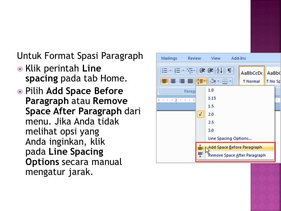 Untuk Format Spasi Paragraph  Klik perintah Line spacing pada tab Home.  Pilih Add Space Before Paragraph atau Remove Space After Paragraph dari men