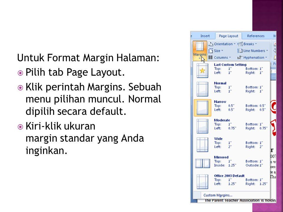 Untuk Format Margin Halaman:  Pilih tab Page Layout.  Klik perintah Margins. Sebuah menu pilihan muncul. Normal dipilih secara default.  Kiri-klik