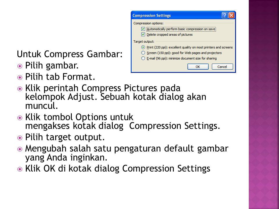 Untuk Compress Gambar:  Pilih gambar.  Pilih tab Format.  Klik perintah Compress Pictures pada kelompok Adjust. Sebuah kotak dialog akan muncul. 