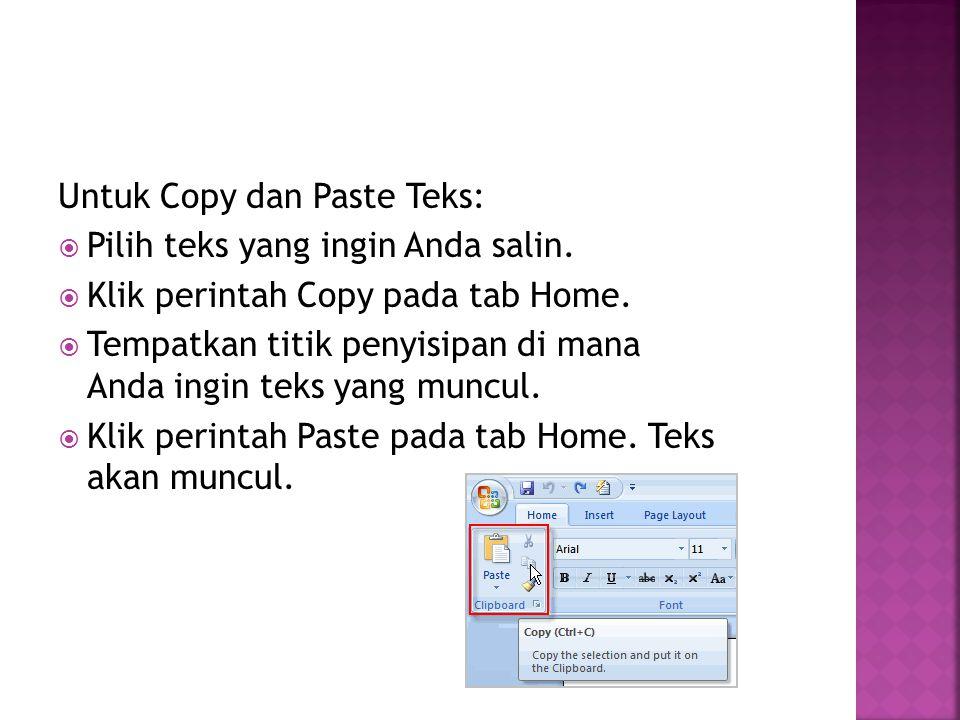 Untuk Copy dan Paste Teks:  Pilih teks yang ingin Anda salin.  Klik perintah Copy pada tab Home.  Tempatkan titik penyisipan di mana Anda ingin tek