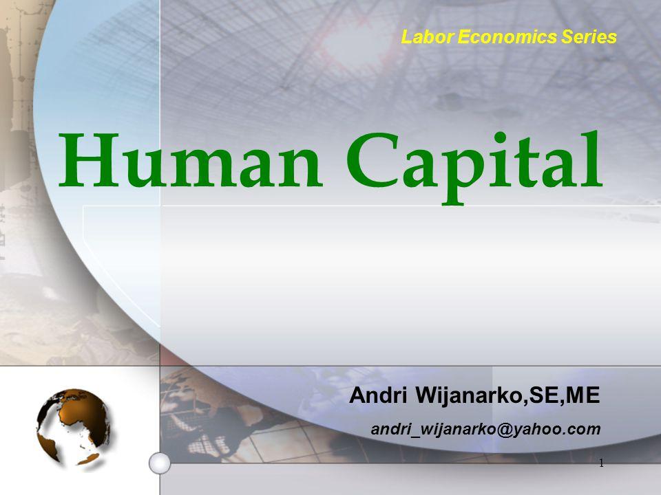 1 Human Capital Andri Wijanarko,SE,ME andri_wijanarko@yahoo.com Labor Economics Series