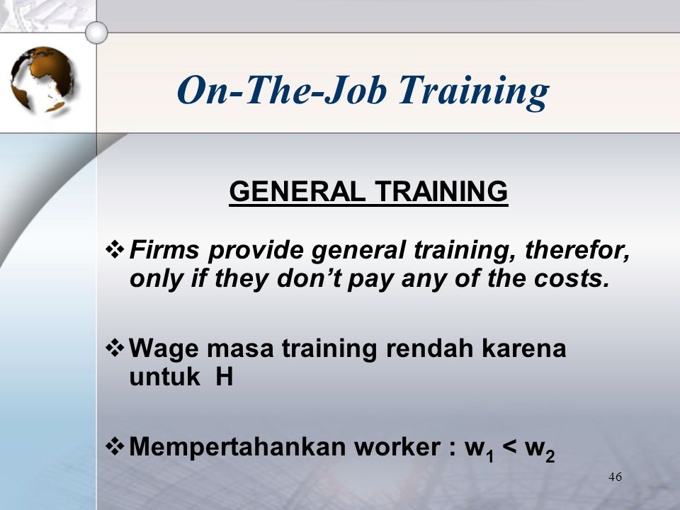 45 On-The-Job Training GENERAL TRAINING  Skill & knowledge dapat digunakan di firm lain.