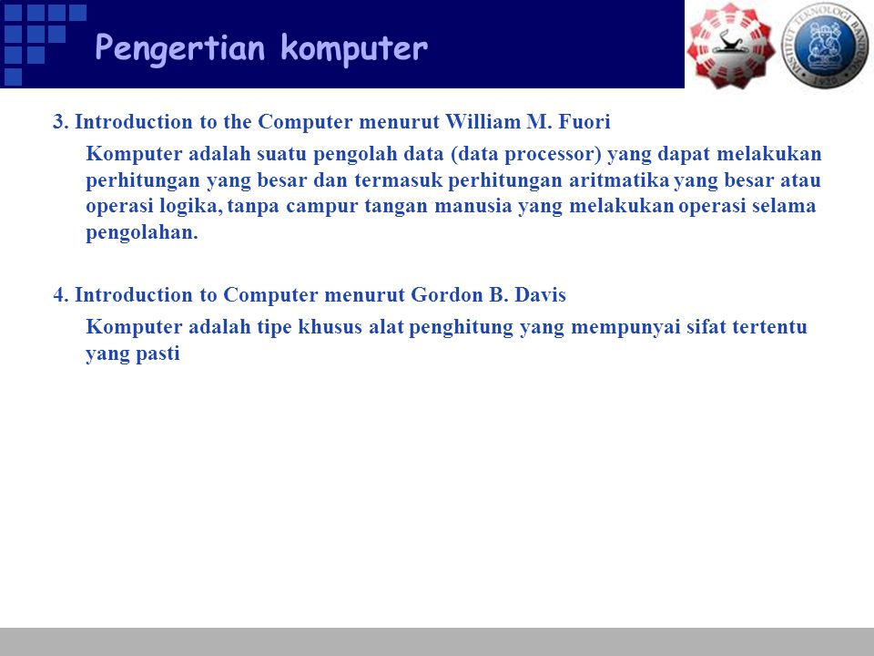 Pengertian komputer Kesimpulan, komputer adalah :  Alat elektronik  Dapat menerima input data  Dapat memberikan informasi  Menggunakan suatu program yang tersimpan di memori komputer (stored program)  Dapat menyimpan program dan hasil pengolahan  Bekerja secara otomatis