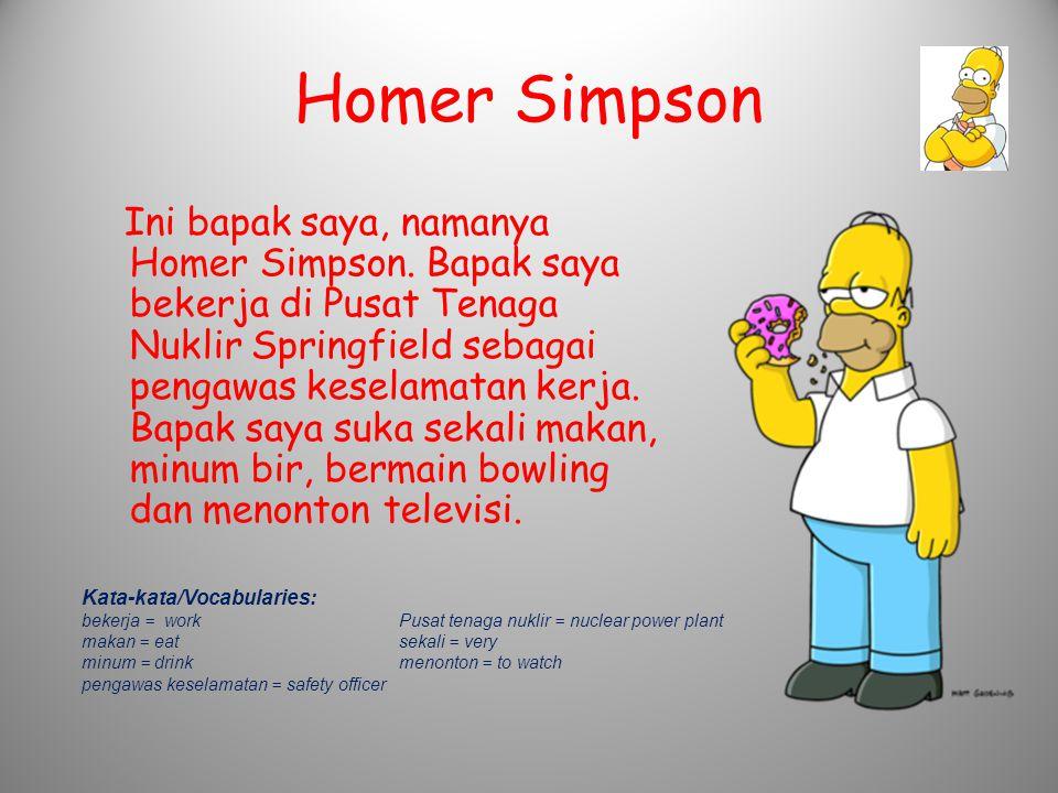 Homer Simpson Ini bapak saya, namanya Homer Simpson. Bapak saya bekerja di Pusat Tenaga Nuklir Springfield sebagai pengawas keselamatan kerja. Bapak s