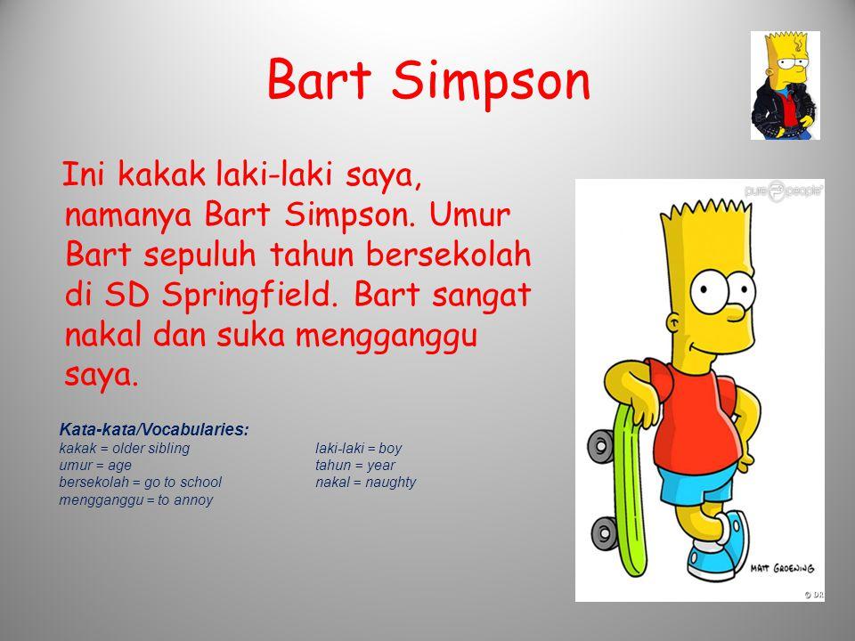 Bart Simpson Ini kakak laki-laki saya, namanya Bart Simpson. Umur Bart sepuluh tahun bersekolah di SD Springfield. Bart sangat nakal dan suka menggang