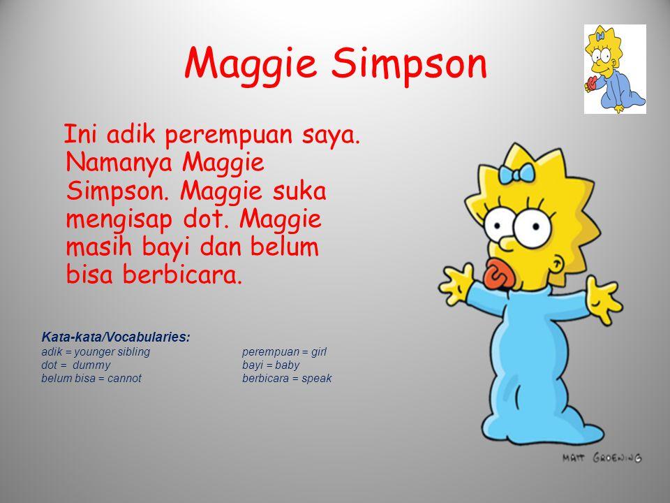 Maggie Simpson Ini adik perempuan saya. Namanya Maggie Simpson. Maggie suka mengisap dot. Maggie masih bayi dan belum bisa berbicara. Kata-kata/Vocabu